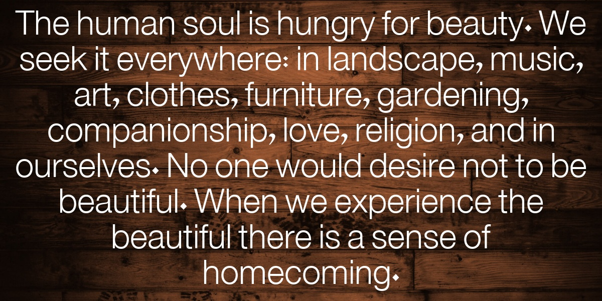 Really Long Title: The human soul is hungry for beauty. We seek it everywhere: in landscape, music, art, clothes, furniture, gardening, companionship, love, religion, and in ourselves. No one would desire not to be beautiful. When we experience the beautiful there is a sense of homecoming.